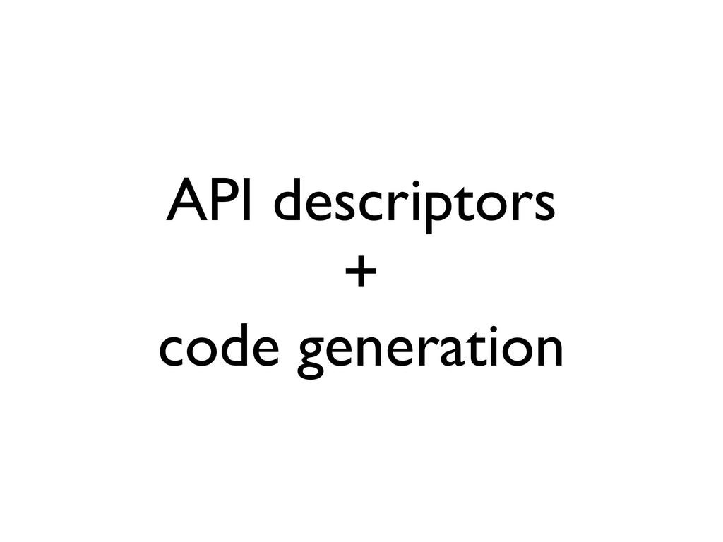 API descriptors + code generation