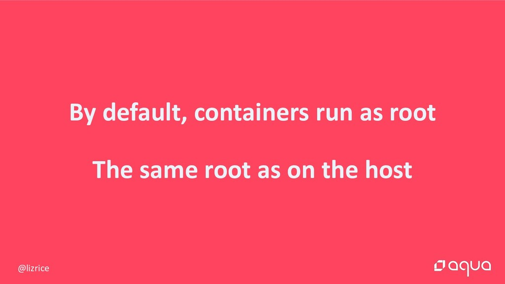 @lizrice By default, containers run as root The...