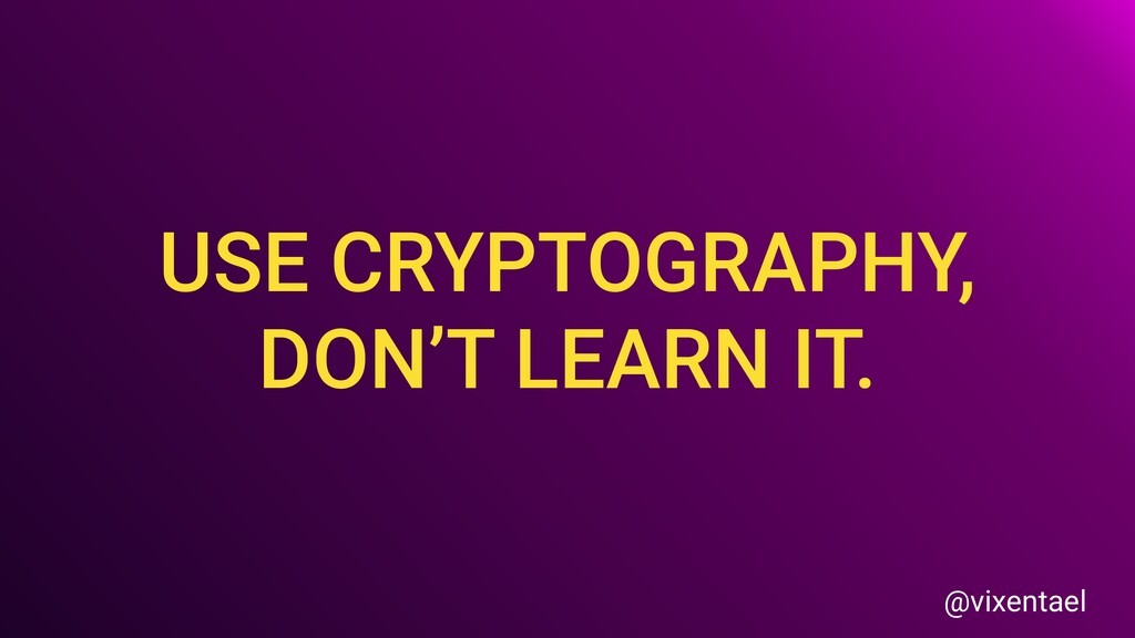USE CRYPTOGRAPHY, DON'T LEARN IT. @vixentael