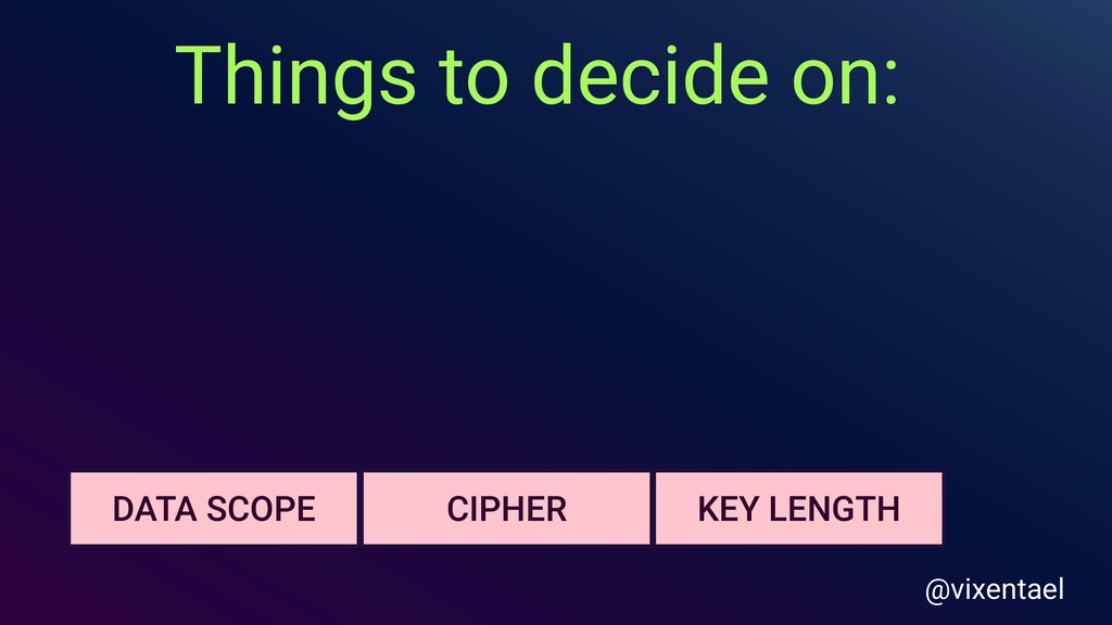 Things to decide on: KEY LENGTH DATA SCOPE CIPH...