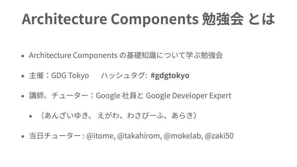 Architecture Components 勉強会 とは • Architecture C...