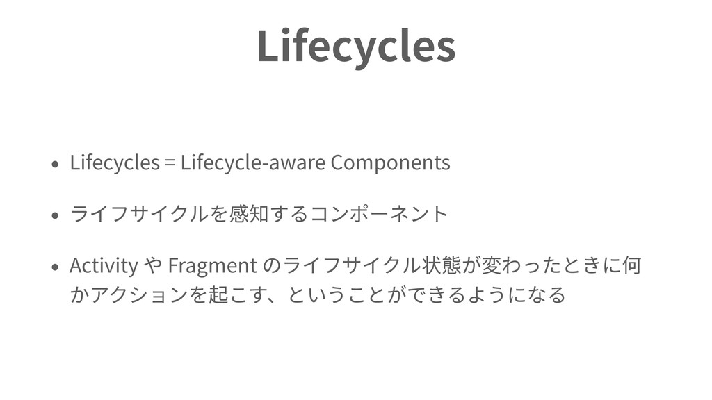 Lifecycles • Lifecycles = Lifecycle-aware Compo...