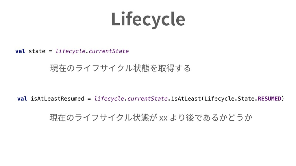 Lifecycle val state = lifecycle.currentState 現在...
