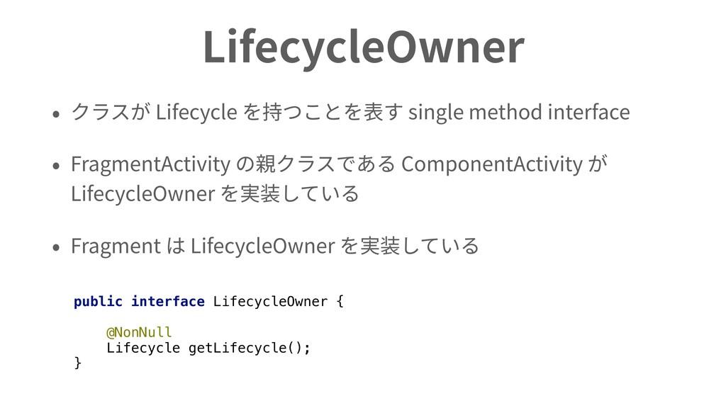 LifecycleOwner • クラスが Lifecycle を持つことを表す single...