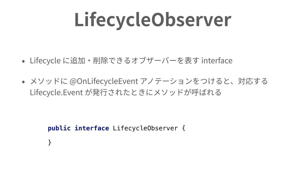 LifecycleObserver • Lifecycle に追加・削除できるオブザーバーを表...