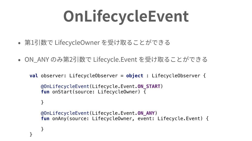 OnLifecycleEvent • 第1引数で LifecycleOwner を受け取ること...