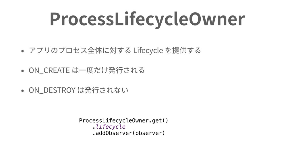 ProcessLifecycleOwner • アプリのプロセス全体に対する Lifecycl...