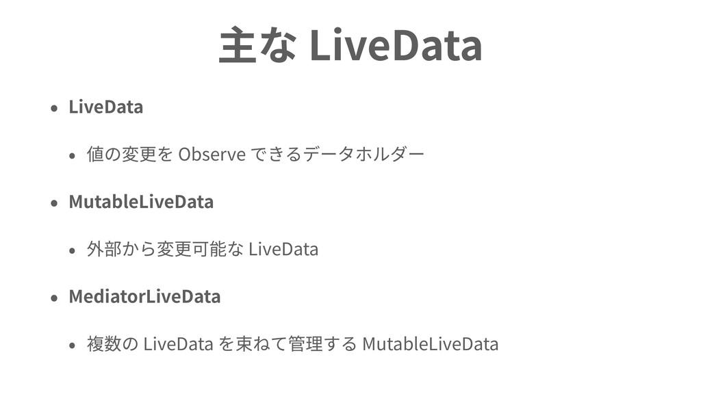 主な LiveData • LiveData • 値の変更を Observe できるデータホル...