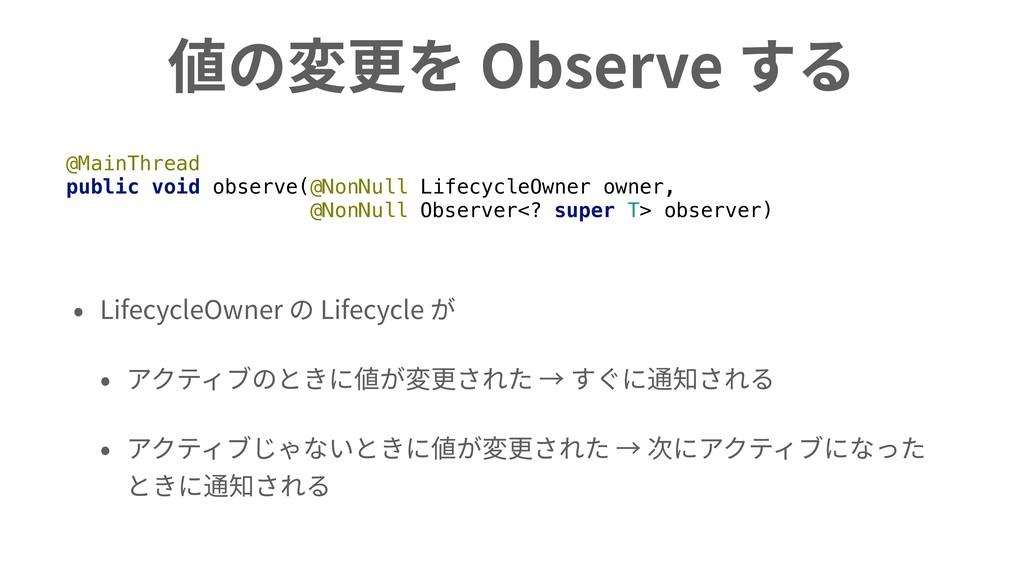 値の変更を Observe する • LifecycleOwner の Lifecycle が...