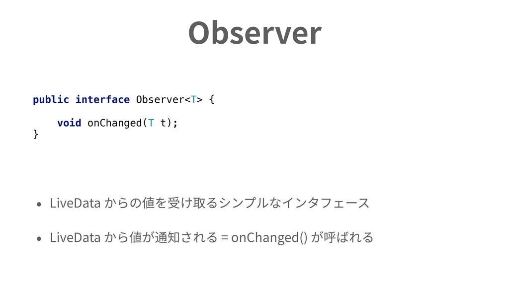 Observer • LiveData からの値を受け取るシンプルなインタフェース • Liv...