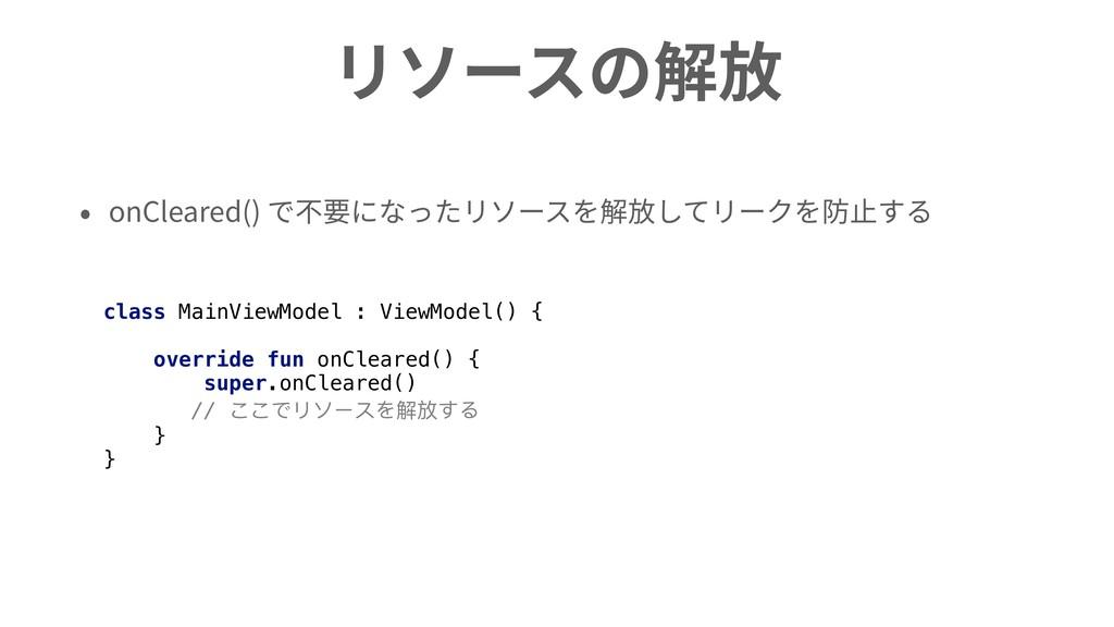 リソースの解放 • onCleared() で不要になったリソースを解放してリークを防⽌する ...