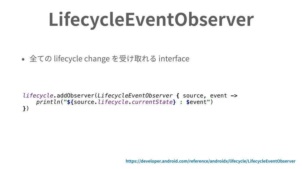 LifecycleEventObserver • 全ての lifecycle change を...