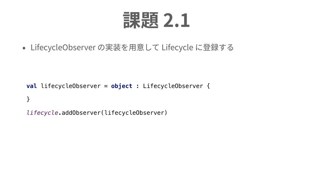 課題 2.1 • LifecycleObserver の実装を⽤意して Lifecycle に...