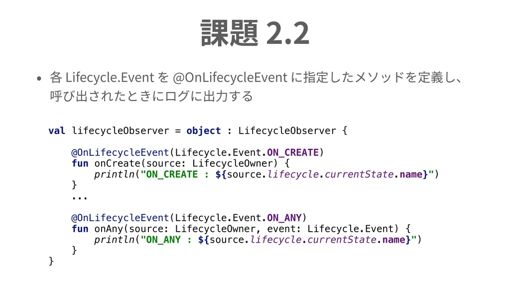 課題 2.2 • 各 Lifecycle.Event を @OnLifecycleEvent ...