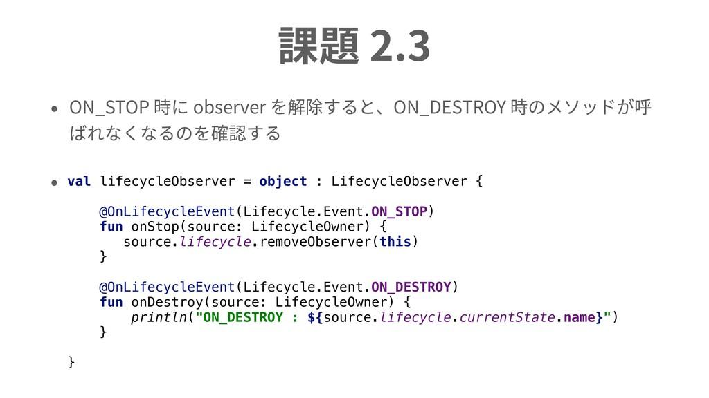 課題 2.3 • ON_STOP 時に observer を解除すると、ON_DESTROY ...