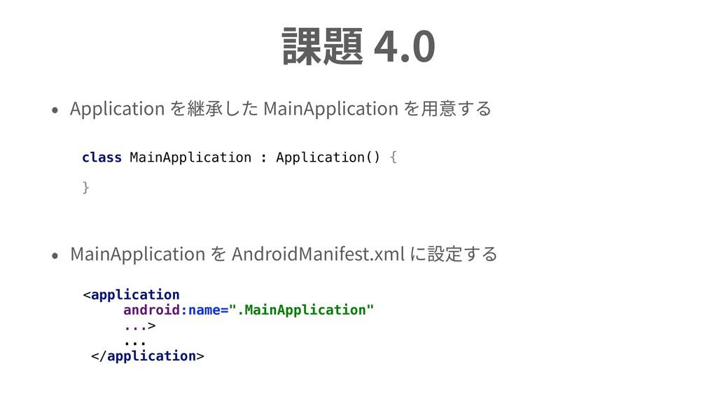 課題 4.0 • Application を継承した MainApplication を⽤意す...