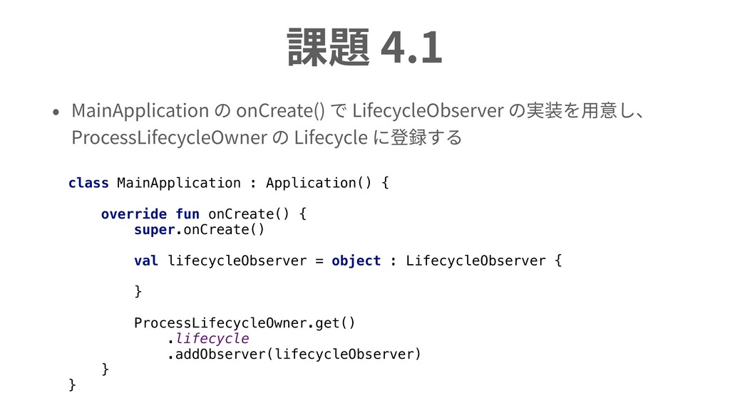 課題 4.1 • MainApplication の onCreate() で Lifecyc...