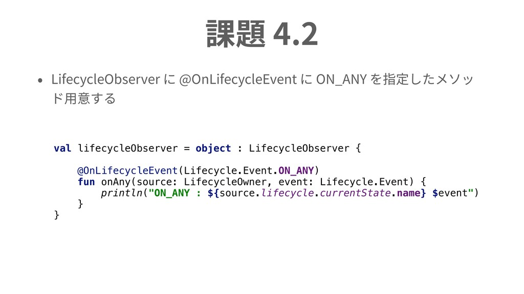 課題 4.2 • LifecycleObserver に @OnLifecycleEvent ...