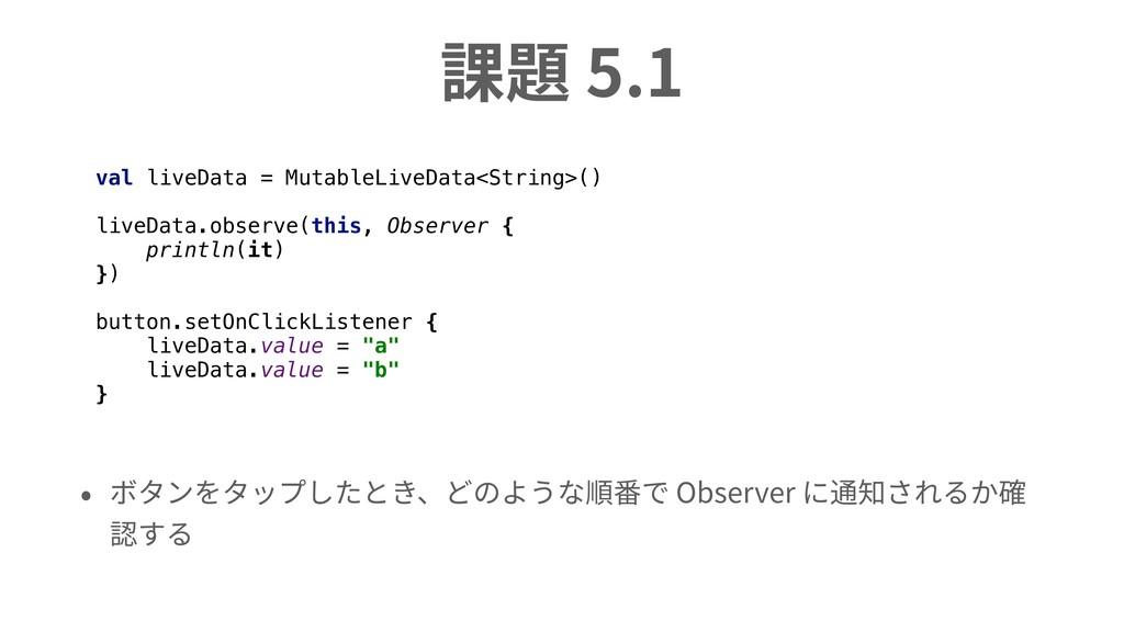 課題 5.1 • ボタンをタップしたとき、どのような順番で Observer に通知されるか確...