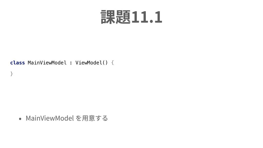 課題11.1 • MainViewModel を⽤意する class MainViewMode...