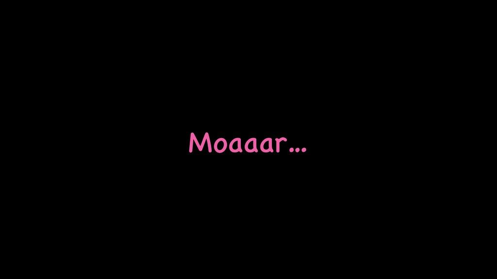 Moaaar…