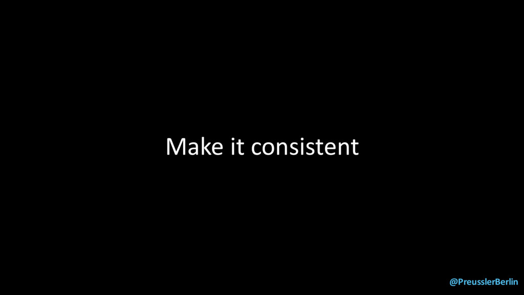 @PreusslerBerlin Make it consistent