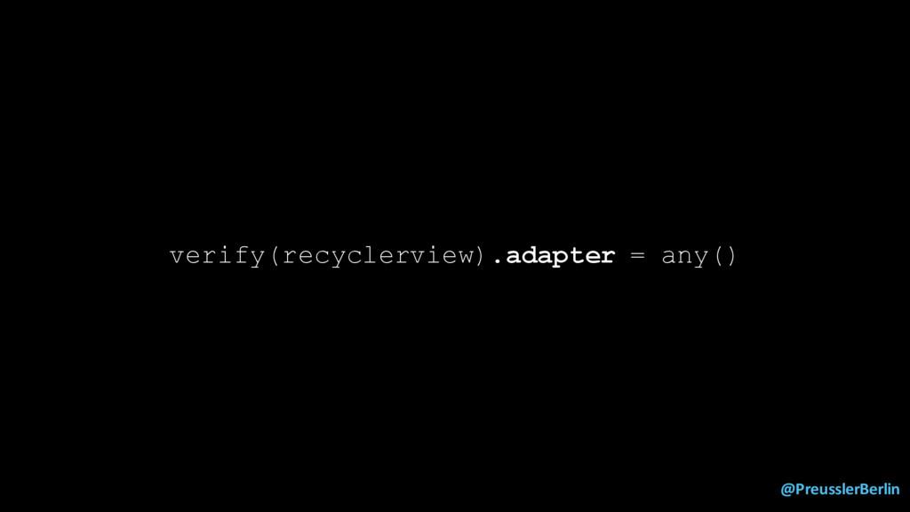 @PreusslerBerlin verify(recyclerview).adapter =...