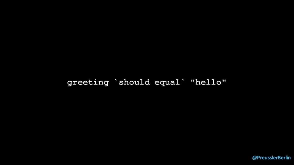 "@PreusslerBerlin greeting `should equal` ""hello"""