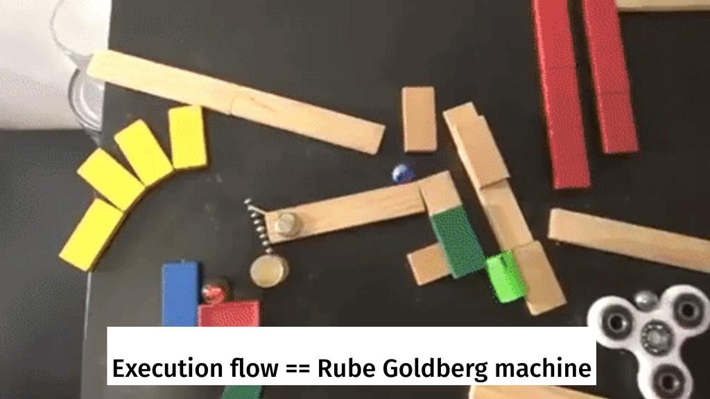 Execution flow == Rube Goldberg machine