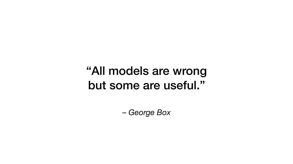 "– George Box ""All models are wrong but some are..."