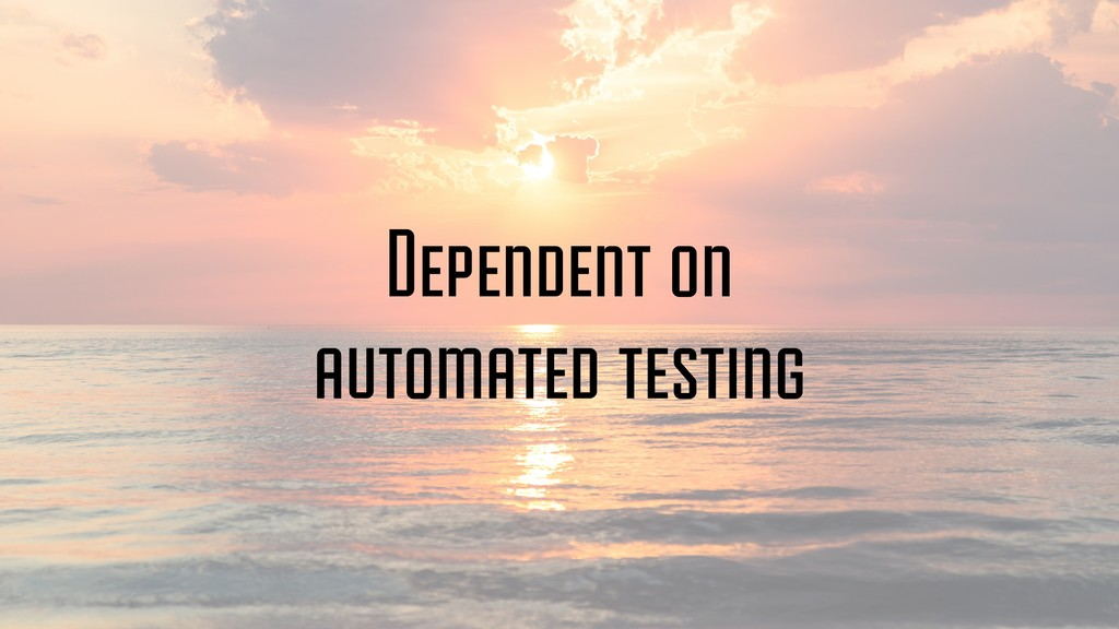 Dependent on automated testing