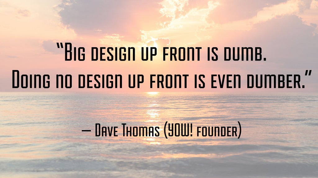 """Big design up front is dumb. Doing no design u..."