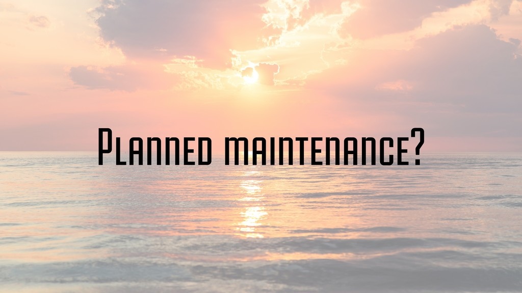 Planned maintenance?