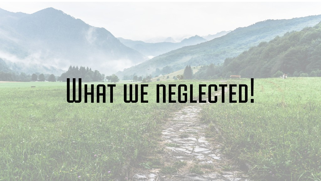 What we neglected!