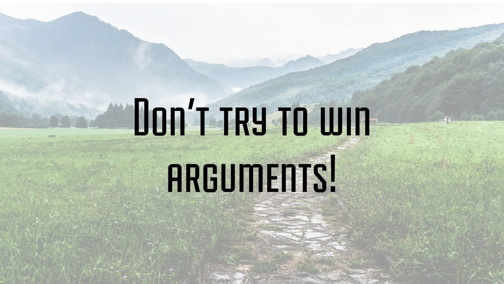 Don't try to win arguments!