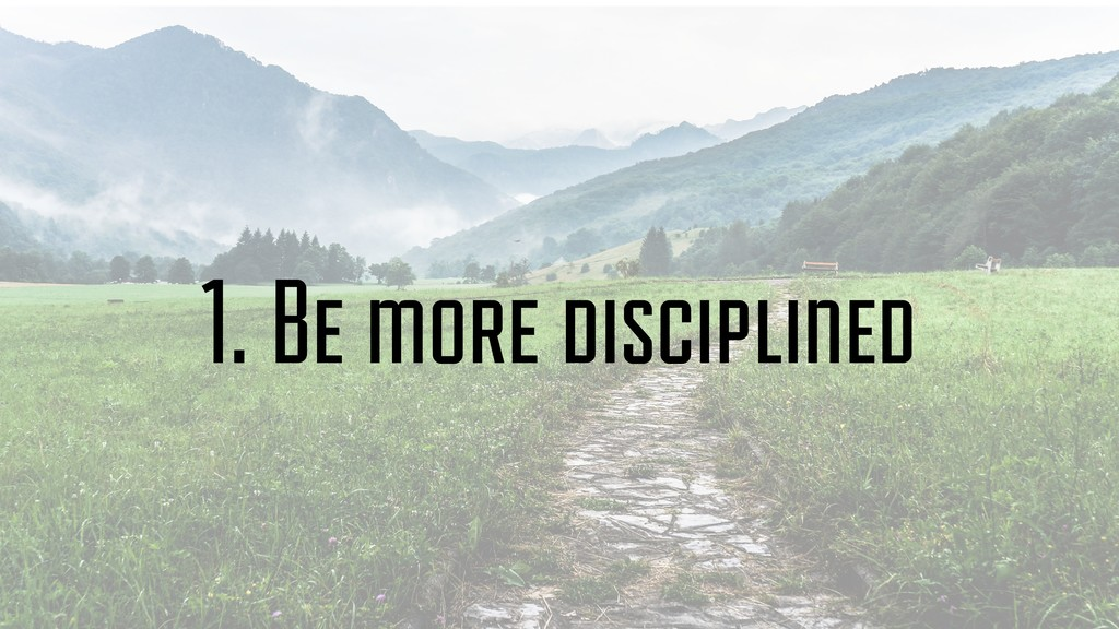 1. Be more disciplined