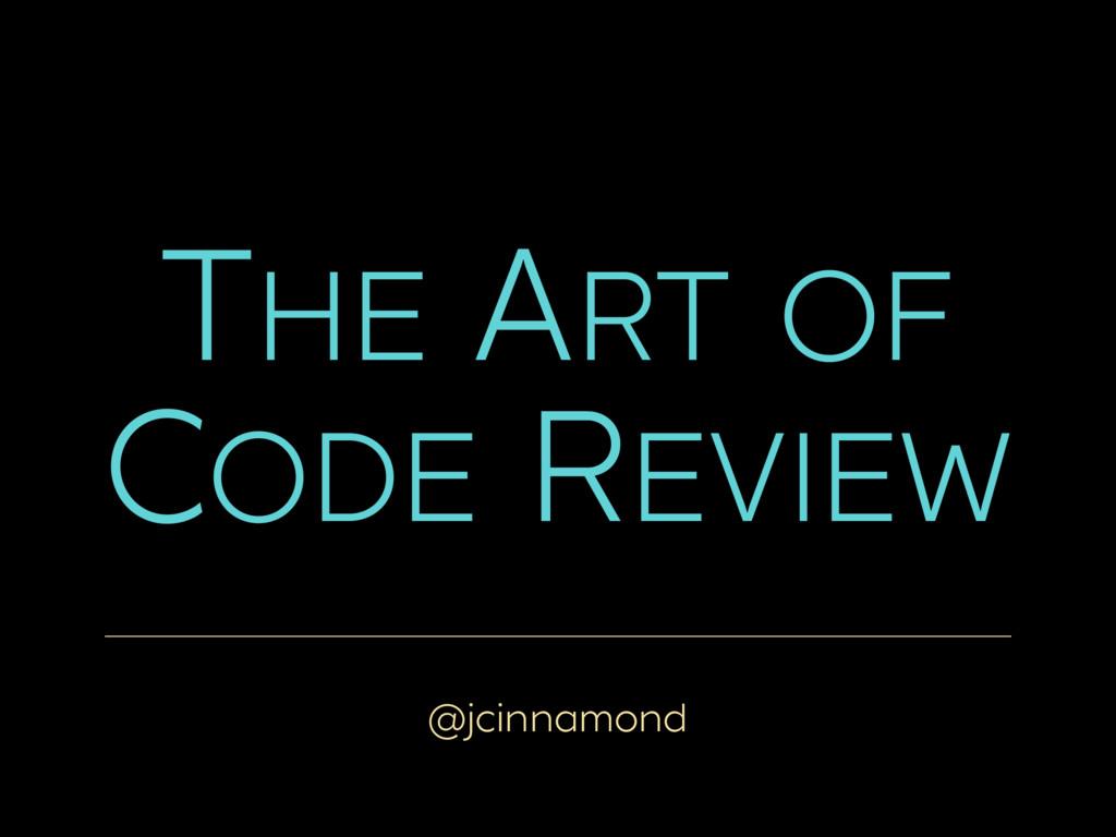 @jcinnamond THE ART OF CODE REVIEW
