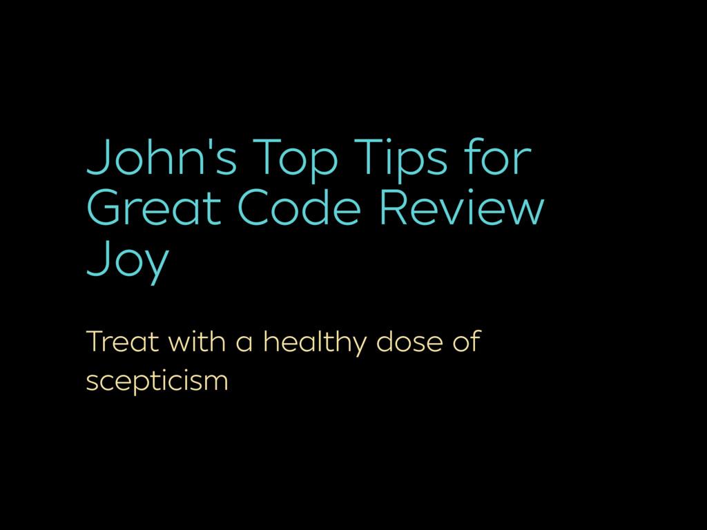 John's Top Tips for Great Code Review Joy Treat...