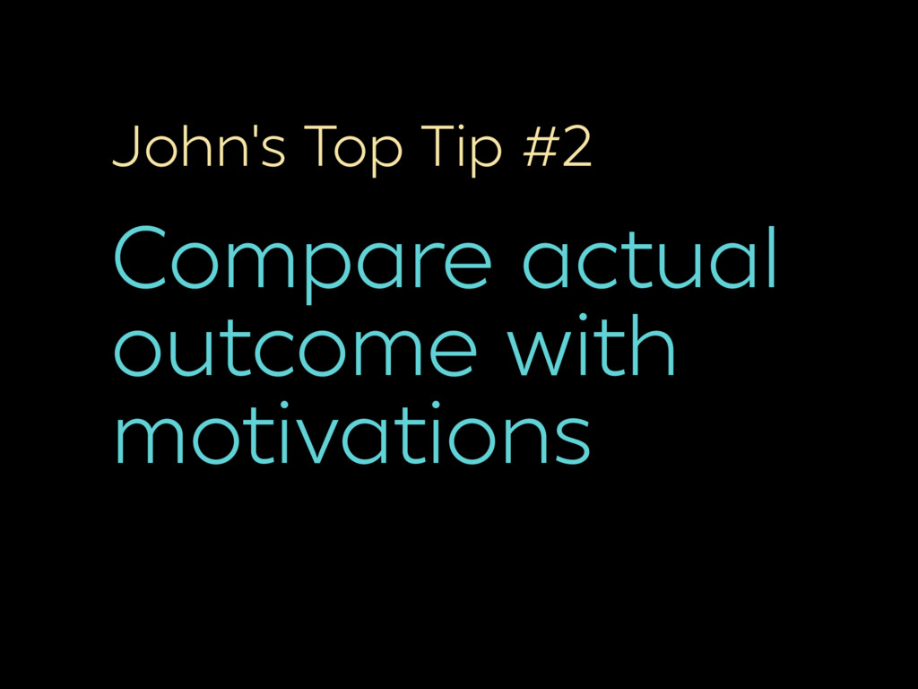 John's Top Tip #2 Compare actual outcome with m...