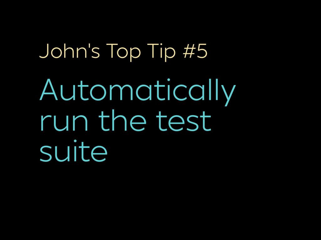 John's Top Tip #5 Automatically run the test su...
