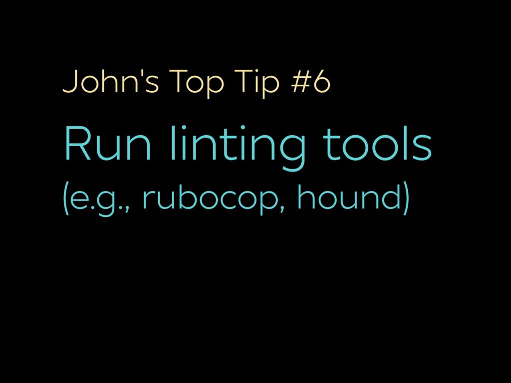 John's Top Tip #6 Run linting tools (e.g., rubo...