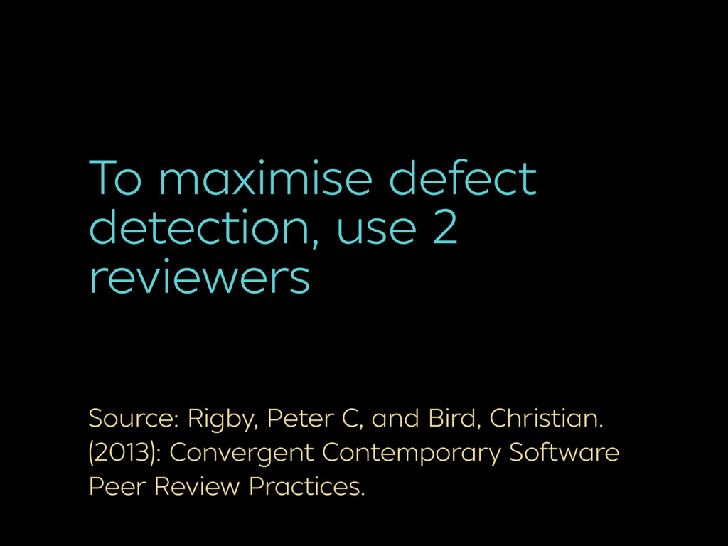 To maximise defect detection, use 2 reviewers S...