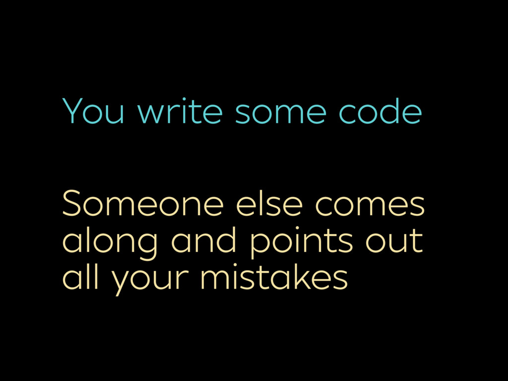 You write some code Someone else comes along an...