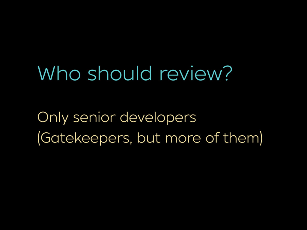 Who should review? Only senior developers (Gate...