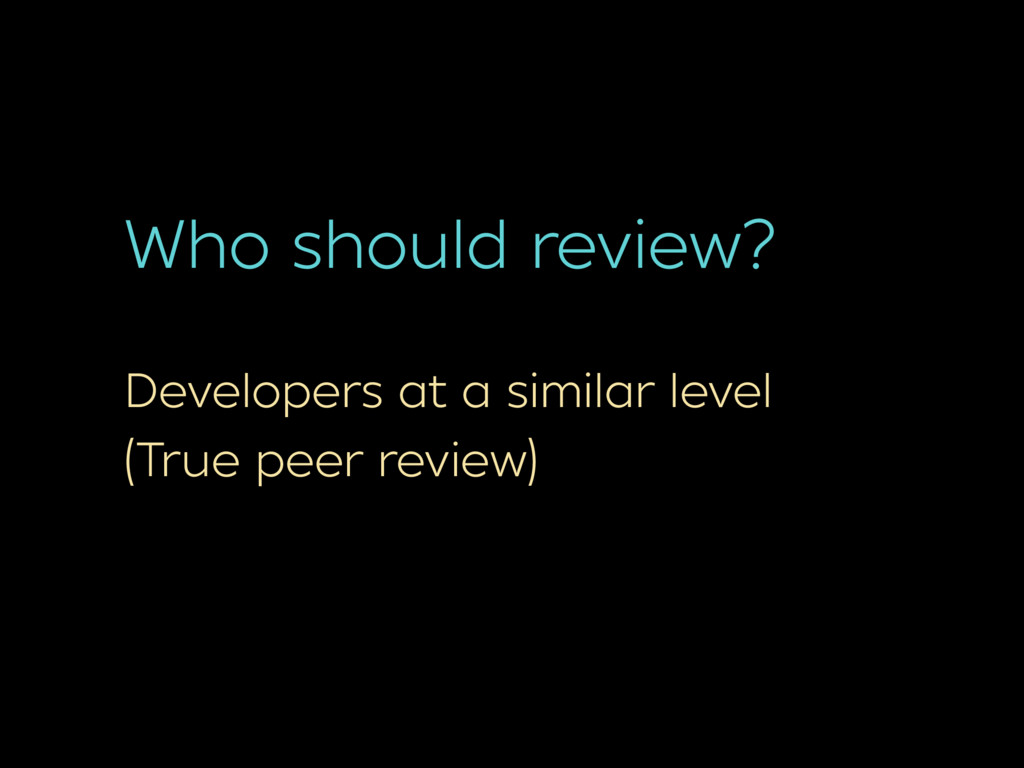 Who should review? Developers at a similar leve...