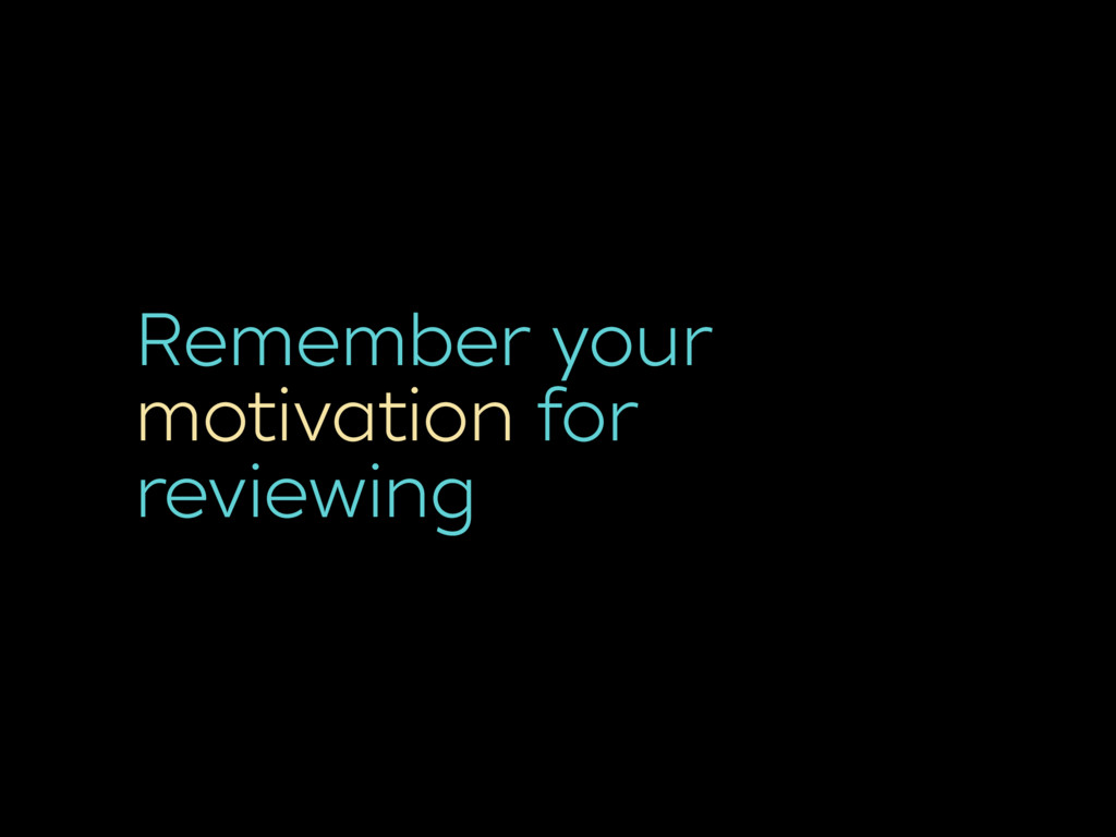 Remember your motivation for reviewing