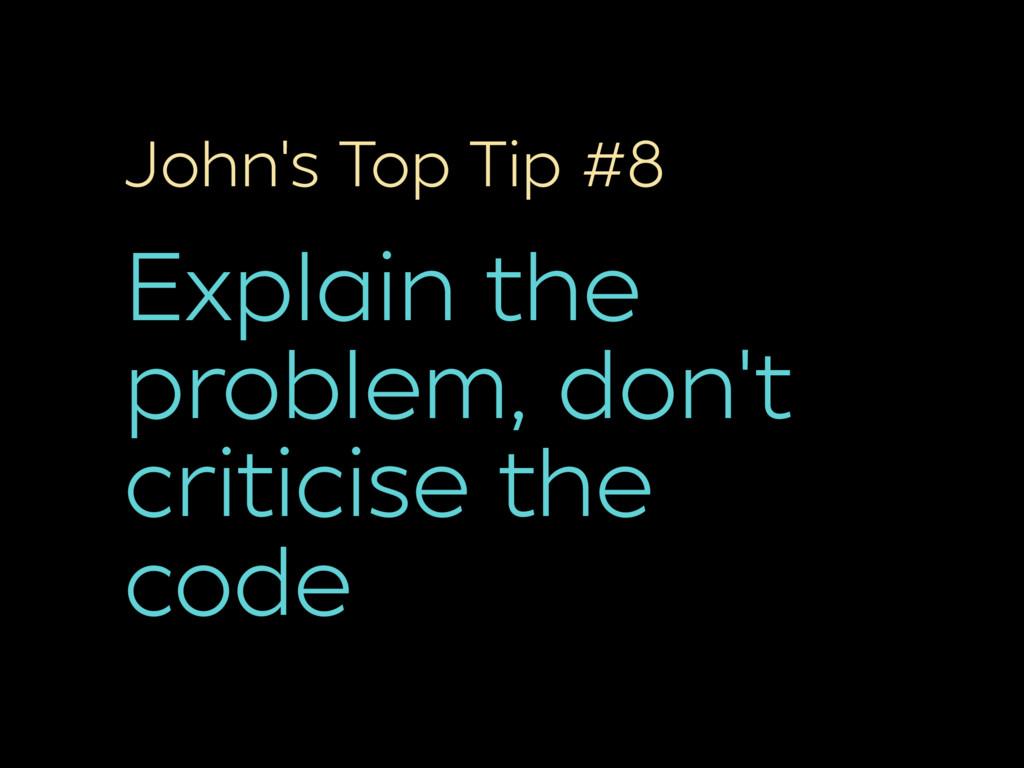 John's Top Tip #8 Explain the problem, don't cr...