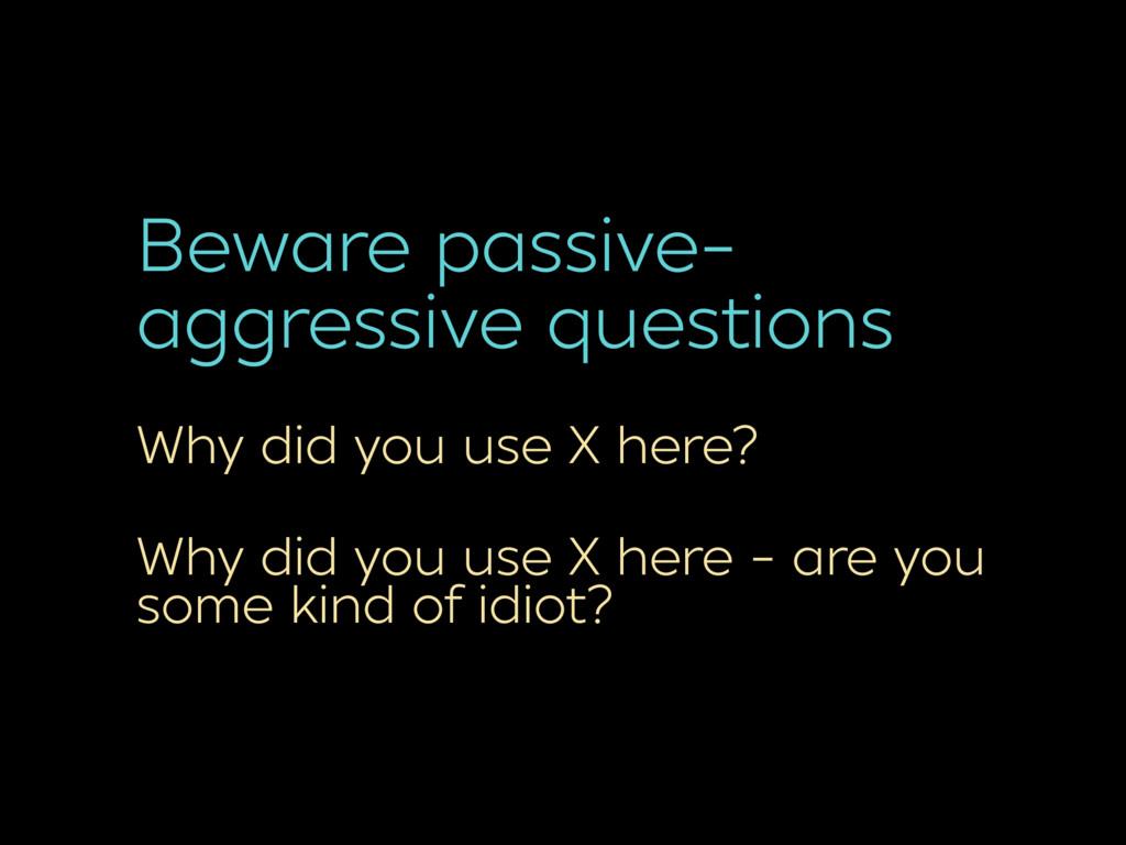 Beware passive- aggressive questions Why did yo...