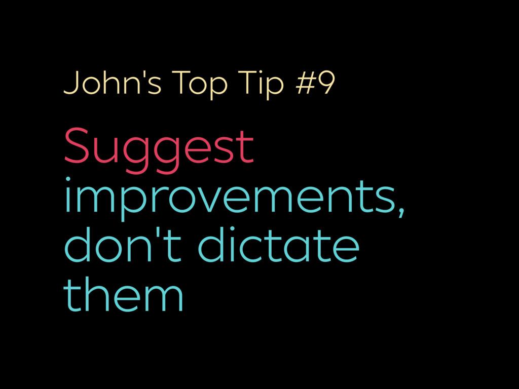 John's Top Tip #9 Suggest improvements, don't d...