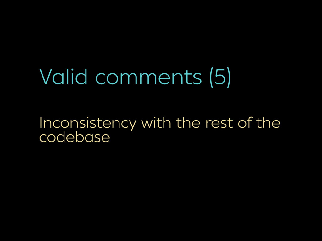 Valid comments (5) Inconsistency with the rest ...